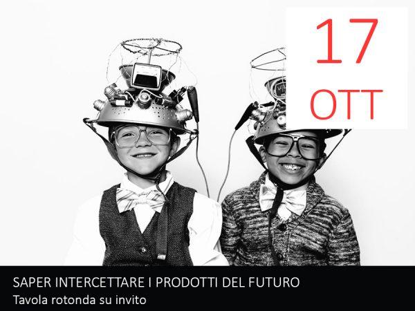 17 Ottobre – SAPER INTERCETTARE I PRODOTTI DEL FUTURO. L'innovazione di prodotto e di business model, tra sensori e neuroni. Tavola rotonda su invito